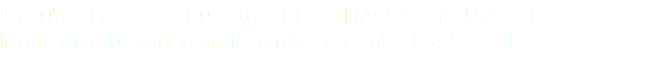 If you're a previous customer of Kohl Motors, and would like to give us your own testimonial, contact us today!